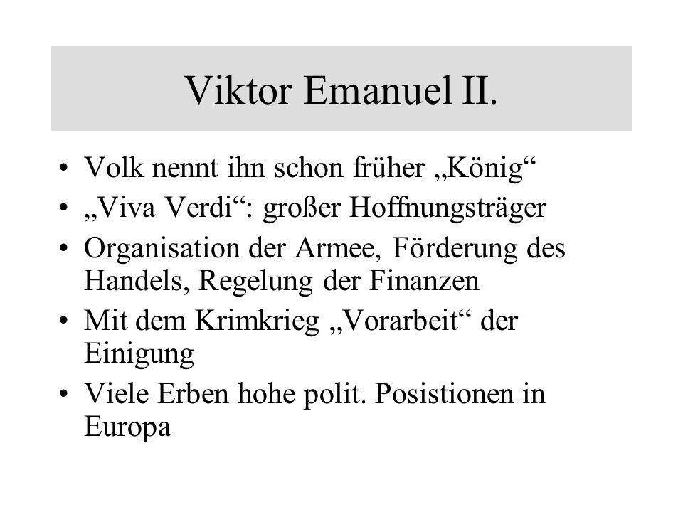 Viktor Emanuel II. Volk nennt ihn schon früher König Viva Verdi: großer Hoffnungsträger Organisation der Armee, Förderung des Handels, Regelung der Fi