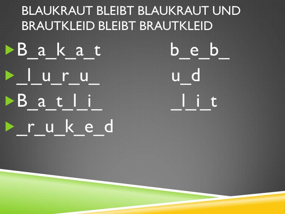 BLAUKRAUT BLEIBT BLAUKRAUT UND BRAUTKLEID BLEIBT BRAUTKLEID B_a_k_a_t b_e_b_ _l_u_r_u_ u_d B_a_t_l_i_ _l_i_t _r_u_k_e_d