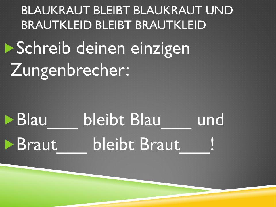 BLAUKRAUT BLEIBT BLAUKRAUT UND BRAUTKLEID BLEIBT BRAUTKLEID Schreib deinen einzigen Zungenbrecher: Blau___ bleibt Blau___ und Braut___ bleibt Braut___!