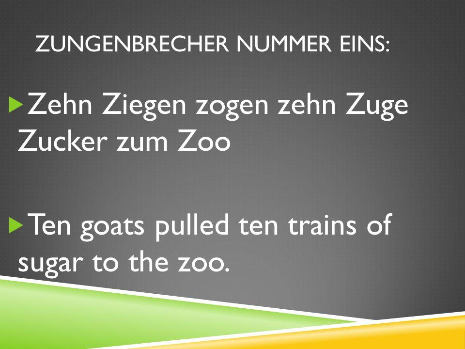 ZUNGENBRECHER NUMMER EINS: Zehn Ziegen zogen zehn Zuge Zucker zum Zoo Ten goats pulled ten trains of sugar to the zoo.