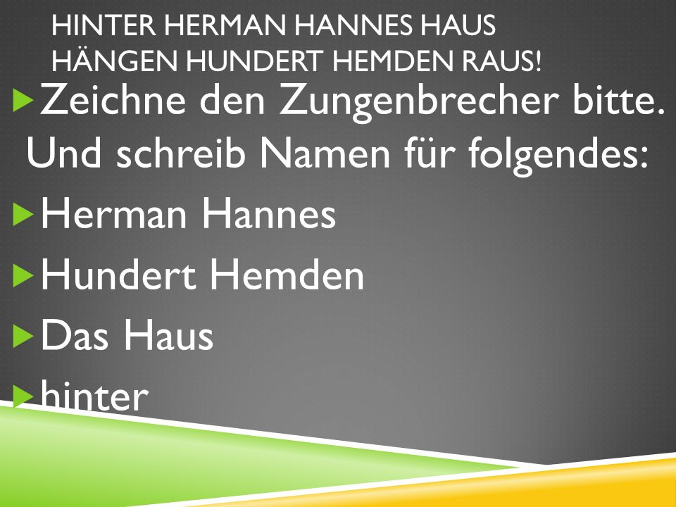 HINTER HERMAN HANNES HAUS HÄNGEN HUNDERT HEMDEN RAUS.