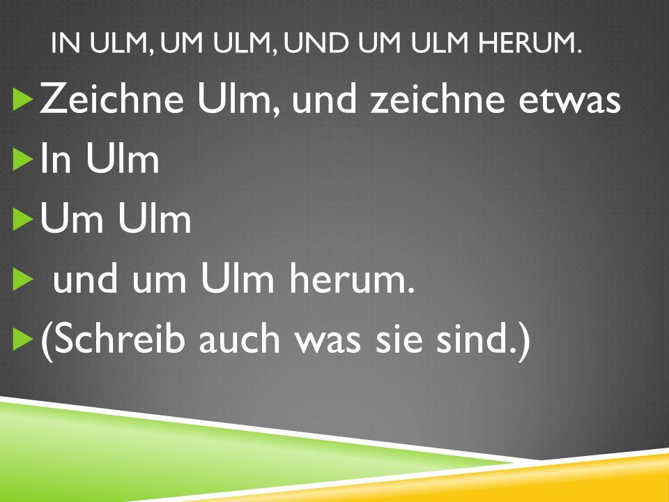 IN ULM, UM ULM, UND UM ULM HERUM.Zeichne Ulm, und zeichne etwas In Ulm Um Ulm und um Ulm herum.