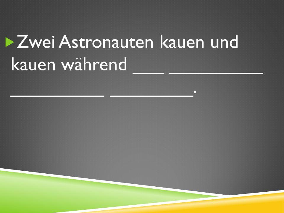 Zwei Astronauten kauen und kauen während ___ _________ _________ ________.