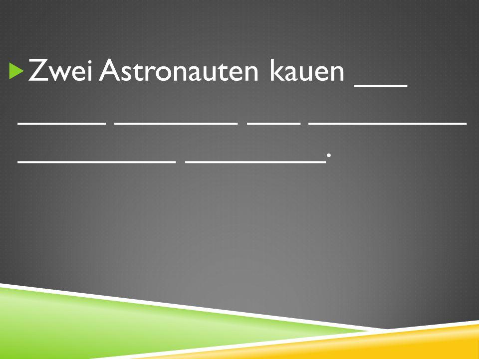 Zwei Astronauten kauen ___ _____ _______ ___ _________ _________ ________.