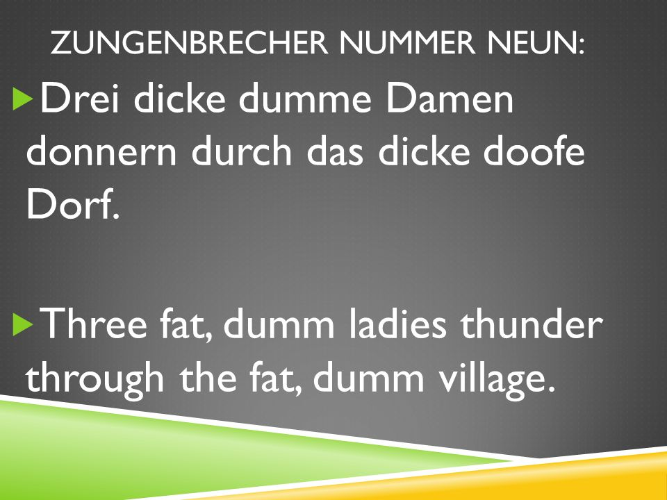 ZUNGENBRECHER NUMMER NEUN: Drei dicke dumme Damen donnern durch das dicke doofe Dorf.