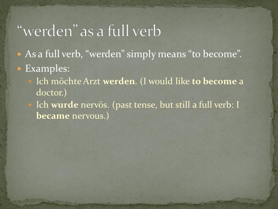 As a full verb, werden simply means to become. Examples: Ich möchte Arzt werden. (I would like to become a doctor.) Ich wurde nervös. (past tense, but