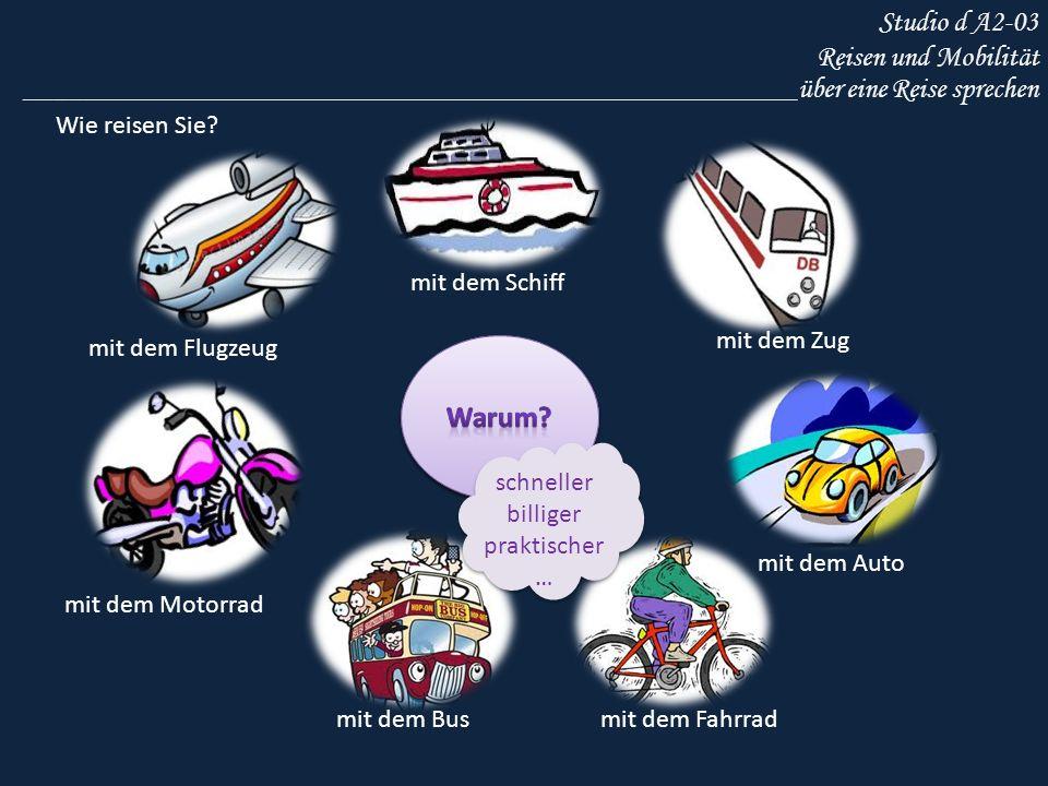 Studio d A2-03 Reisen und Mobilität _____________________________________________________über eine Reise sprechen mit dem Schiff mit dem Flugzeug mit dem Zug mit dem Auto mit dem Bus mit dem Motorrad mit dem Fahrrad schneller billiger praktischer … schneller billiger praktischer … Wie reisen Sie?