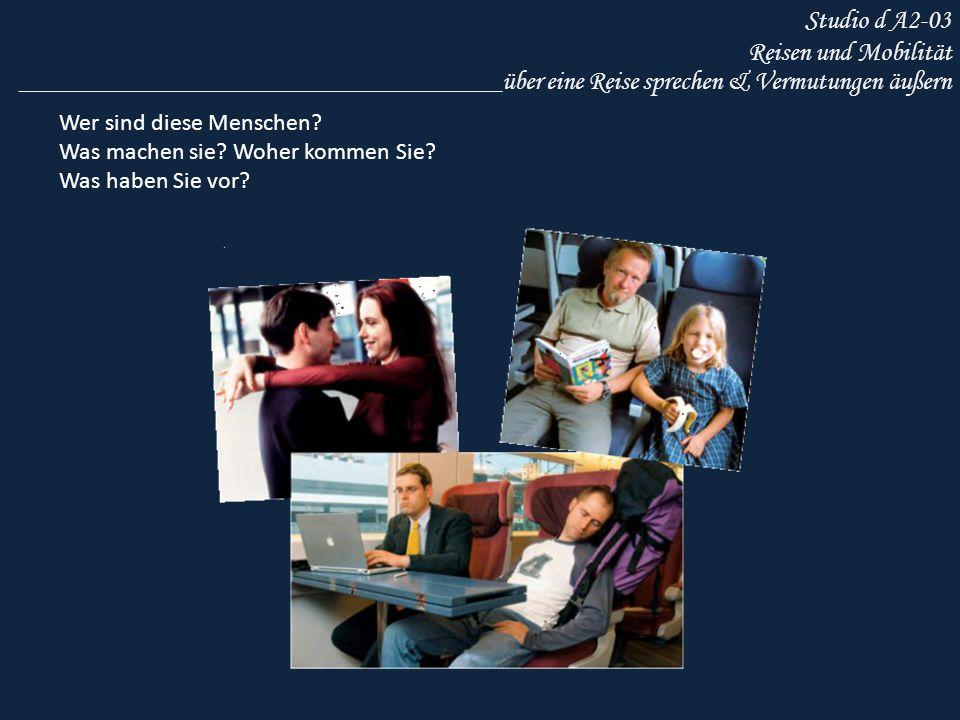 Studio d A2-03 Reisen und Mobilität ____________________________________über eine Reise sprechen & Vermutungen äußern Wer sind diese Menschen? Was mac