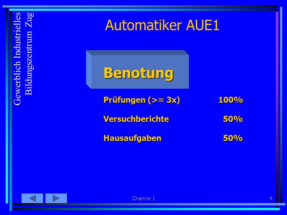 Chemie 14 Automatiker AUE1 Benotung Prüfungen (>= 3x)100% Versuchberichte 50% Hausaufgaben 50% Gewerblich Industrielles Bildungszentrum Zug