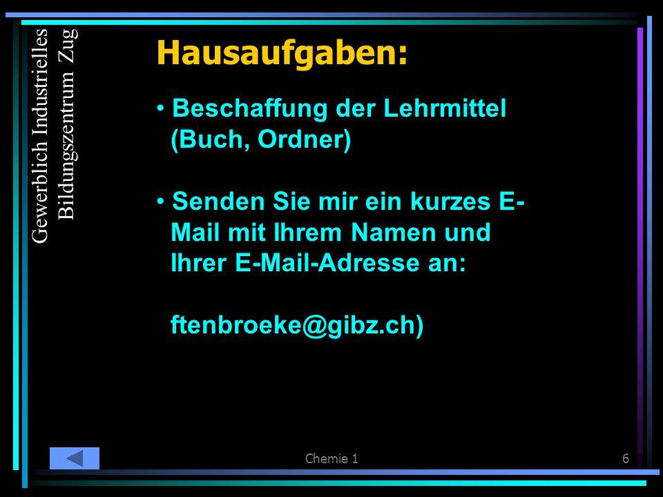 Chemie 16 Hausaufgaben: Beschaffung der Lehrmittel (Buch, Ordner) Senden Sie mir ein kurzes E- Mail mit Ihrem Namen und Ihrer E-Mail-Adresse an: ftenbroeke@gibz.ch) Hausaufga ben Gewerblich Industrielles Bildungszentrum Zug