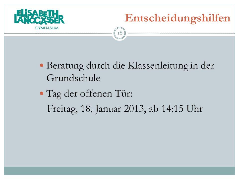 Entscheidungshilfen Beratung durch die Klassenleitung in der Grundschule Tag der offenen Tür: Freitag, 18. Januar 2013, ab 14:15 Uhr 18