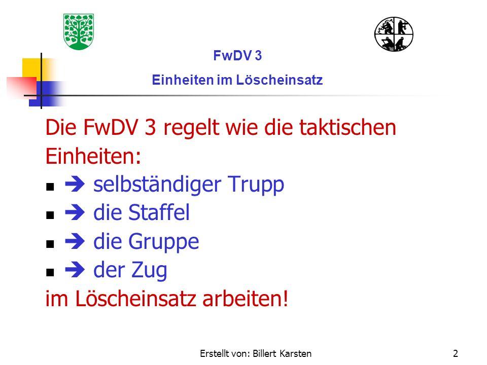Erstellt von: Billert Karsten2 Die FwDV 3 regelt wie die taktischen Einheiten: selbständiger Trupp die Staffel die Gruppe der Zug im Löscheinsatz arbe