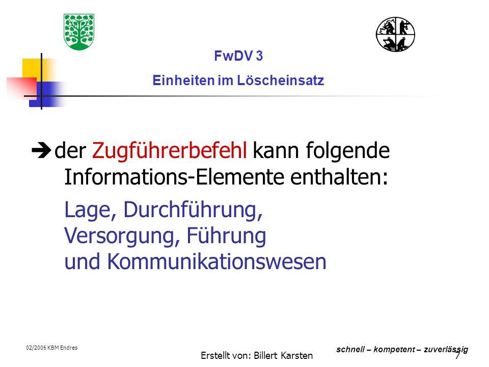 Erstellt von: Billert Karsten7 schnell – kompetent – zuverlässig FwDV 3 Einheiten im Löscheinsatz 02/2006 KBM Endres der Zugführerbefehl kann folgende