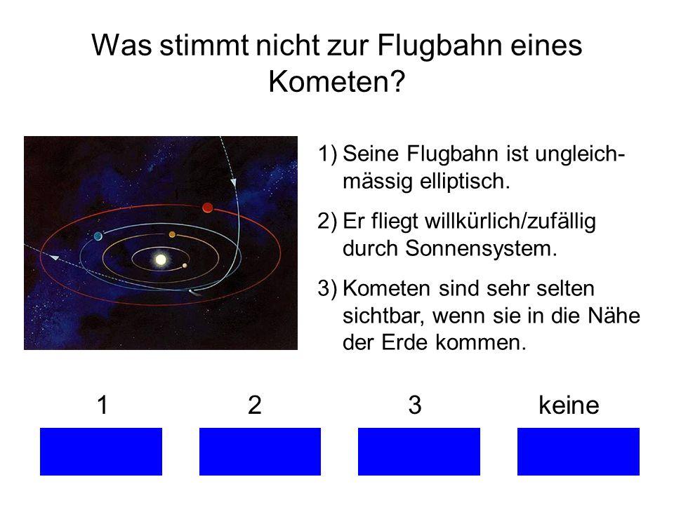 Was stimmt nicht zur Flugbahn eines Kometen? 1 2 3 keine 1)Seine Flugbahn ist ungleich- mässig elliptisch. 2)Er fliegt willkürlich/zufällig durch Sonn