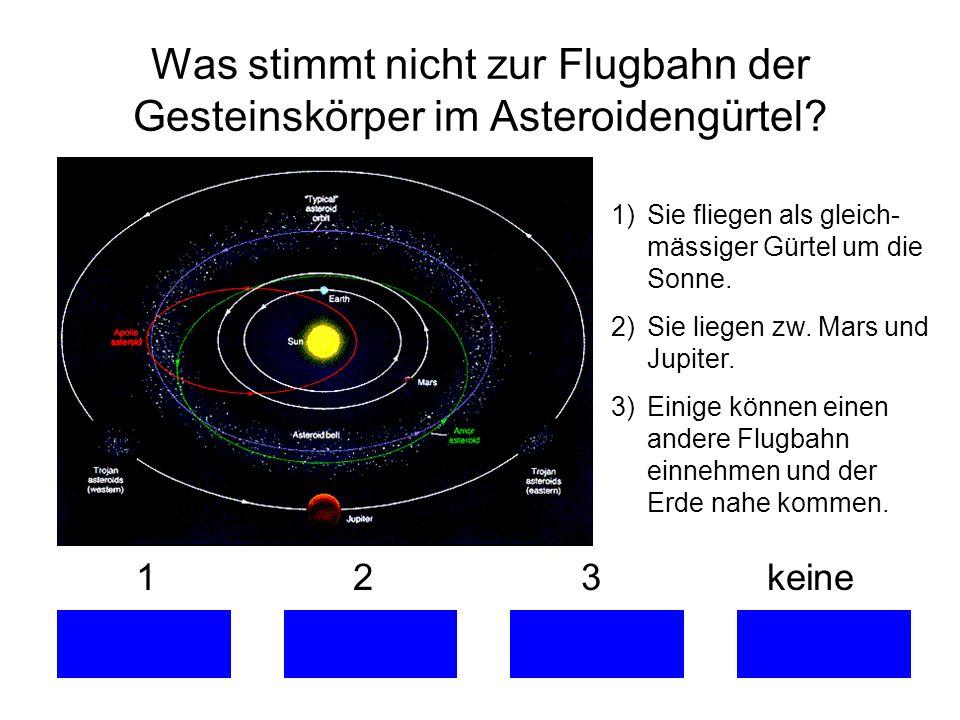 1 2 3 keine Was stimmt nicht zur Flugbahn der Gesteinskörper im Asteroidengürtel? 1)Sie fliegen als gleich- mässiger Gürtel um die Sonne. 2)Sie liegen