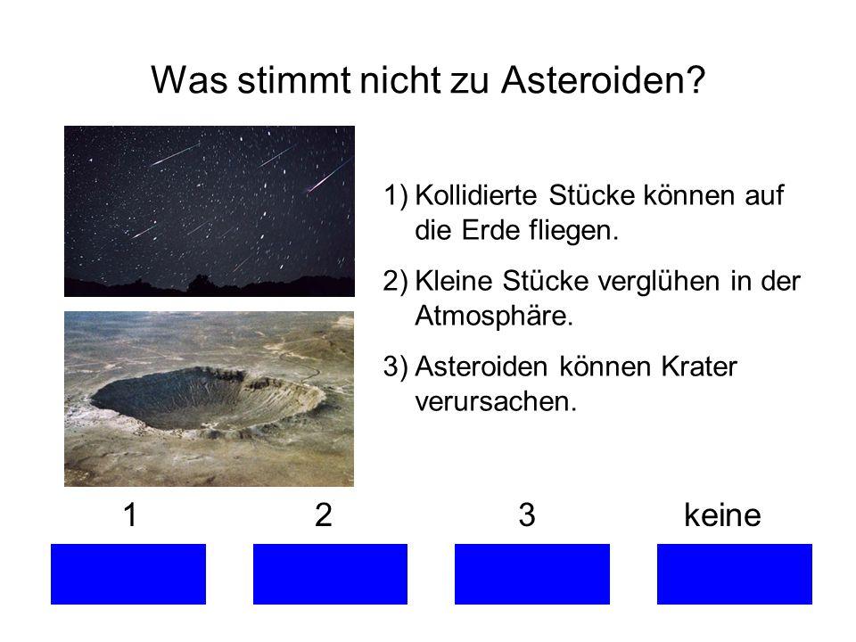 1 2 3 keine Was stimmt nicht zu Asteroiden? 1)Kollidierte Stücke können auf die Erde fliegen. 2)Kleine Stücke verglühen in der Atmosphäre. 3)Asteroide