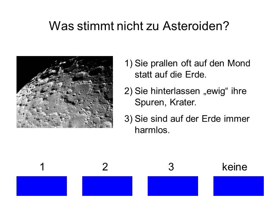 1 2 3 keine Was stimmt nicht zu Asteroiden? 1)Sie prallen oft auf den Mond statt auf die Erde. 2)Sie hinterlassen ewig ihre Spuren, Krater. 3)Sie sind
