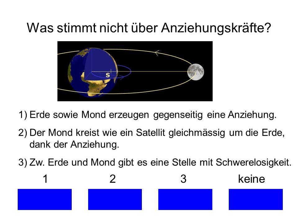Was stimmt nicht über Anziehungskräfte? 1 2 3 keine 1)Erde sowie Mond erzeugen gegenseitig eine Anziehung. 2)Der Mond kreist wie ein Satellit gleichmä