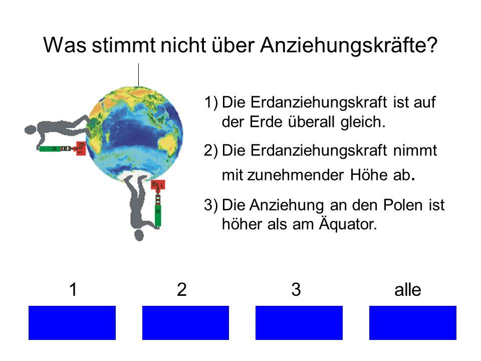 1 2 3 alle 1)Die Erdanziehungskraft ist auf der Erde überall gleich. 2)Die Erdanziehungskraft nimmt mit zunehmender Höhe ab. 3)Die Anziehung an den Po