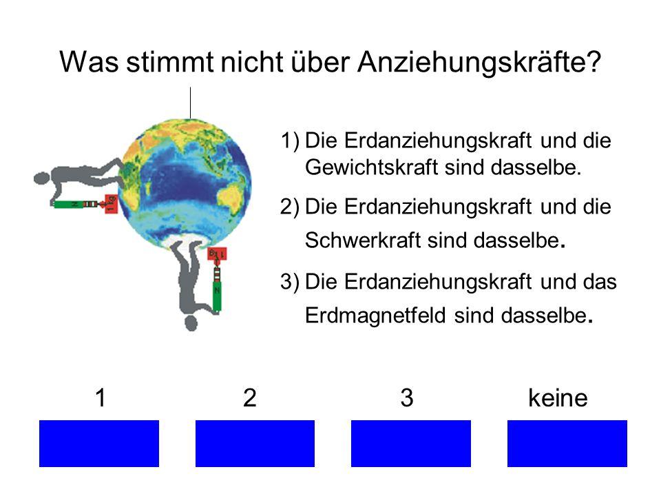 1 2 3 keine 1)Die Erdanziehungskraft und die Gewichtskraft sind dasselbe. 2)Die Erdanziehungskraft und die Schwerkraft sind dasselbe. 3)Die Erdanziehu