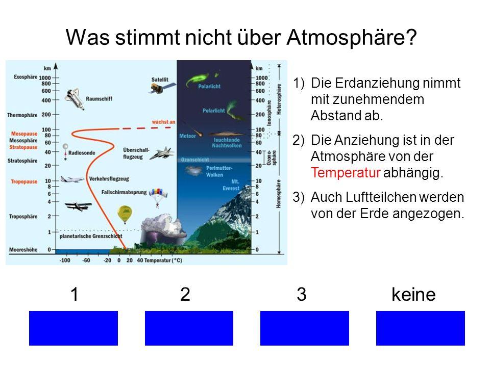 1 2 3 keine Was stimmt nicht über Atmosphäre? 1)Die Erdanziehung nimmt mit zunehmendem Abstand ab. 2)Die Anziehung ist in der Atmosphäre von der Tempe