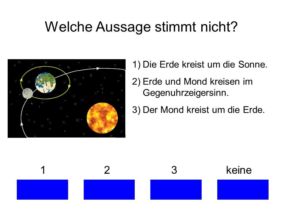 Welche Aussage stimmt nicht? 1 2 3 keine 1)Die Erde kreist um die Sonne. 2)Erde und Mond kreisen im Gegenuhrzeigersinn. 3)Der Mond kreist um die Erde.