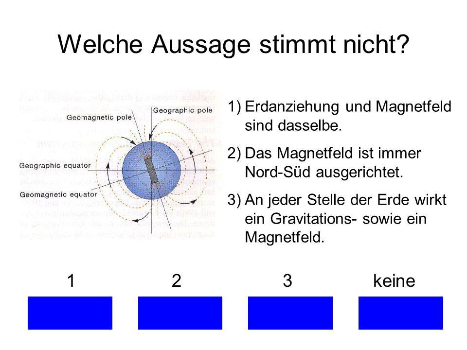 Welche Aussage stimmt nicht? 1 2 3 keine 1)Erdanziehung und Magnetfeld sind dasselbe. 2)Das Magnetfeld ist immer Nord-Süd ausgerichtet. 3)An jeder Ste