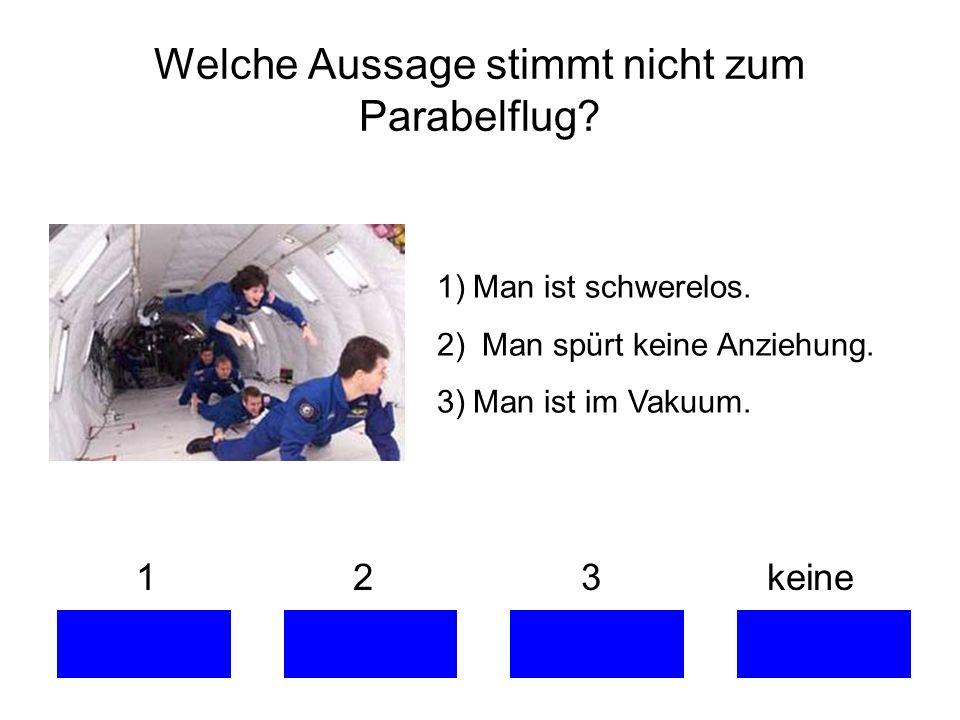 Welche Aussage stimmt nicht zum Parabelflug? 1 2 3 keine 1)Man ist schwerelos. 2) Man spürt keine Anziehung. 3)Man ist im Vakuum.
