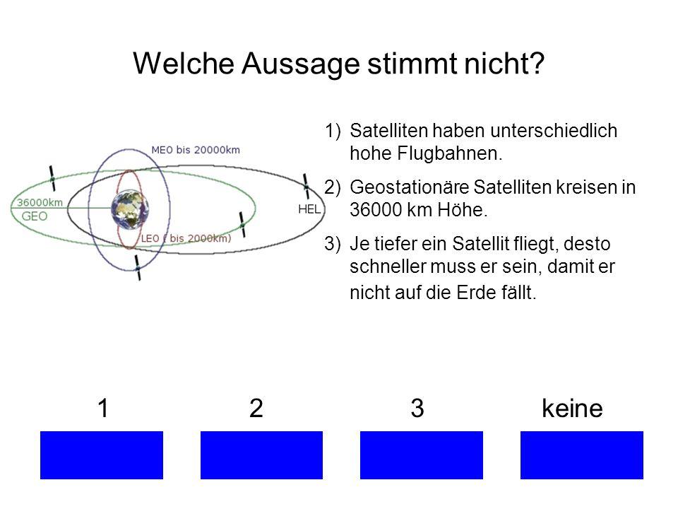 Welche Aussage stimmt nicht.1 2 3 keine 1)Satelliten haben unterschiedlich hohe Flugbahnen.