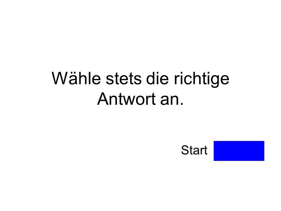 Wähle stets die richtige Antwort an. Start