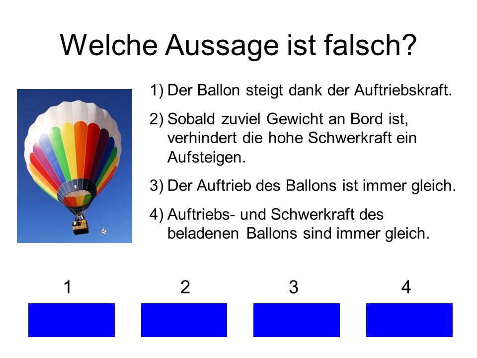 1 2 3 4 Welche Aussage ist falsch? 1)Der Ballon steigt dank der Auftriebskraft. 2)Sobald zuviel Gewicht an Bord ist, verhindert die hohe Schwerkraft e