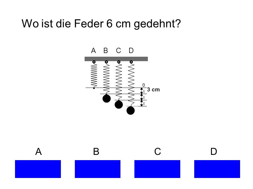 Wo ist die Feder 6 cm gedehnt? A B C D 3 cm
