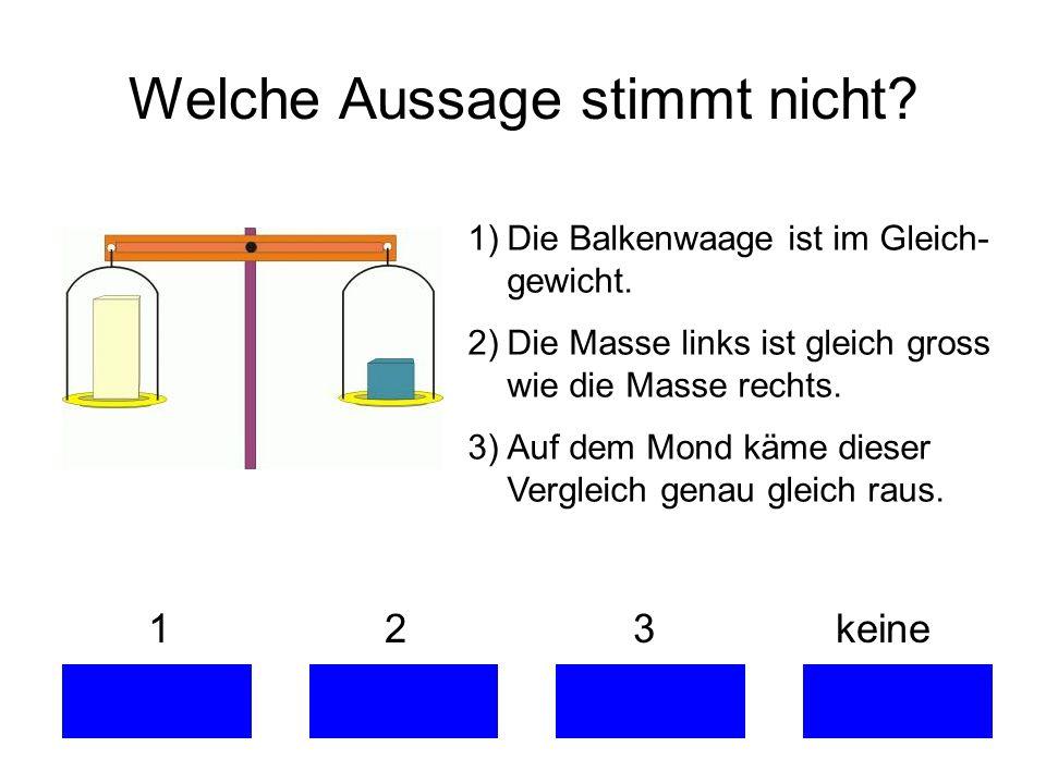 Welche Aussage stimmt nicht? 1 2 3 keine 1)Die Balkenwaage ist im Gleich- gewicht. 2)Die Masse links ist gleich gross wie die Masse rechts. 3)Auf dem