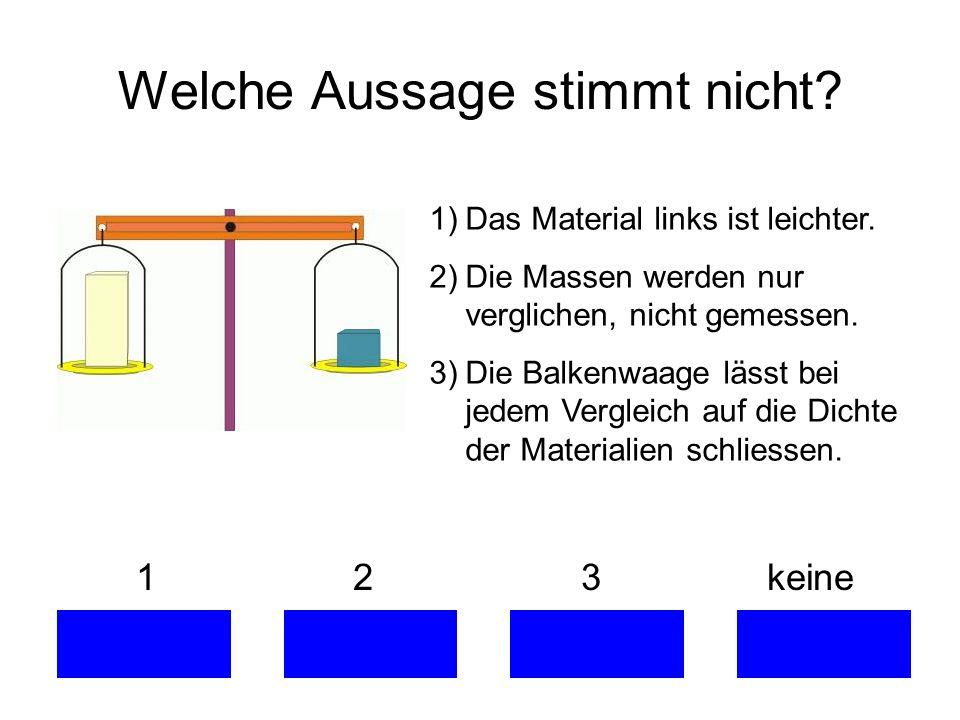 Welche Aussage stimmt nicht? 1 2 3 keine 1)Das Material links ist leichter. 2)Die Massen werden nur verglichen, nicht gemessen. 3)Die Balkenwaage läss