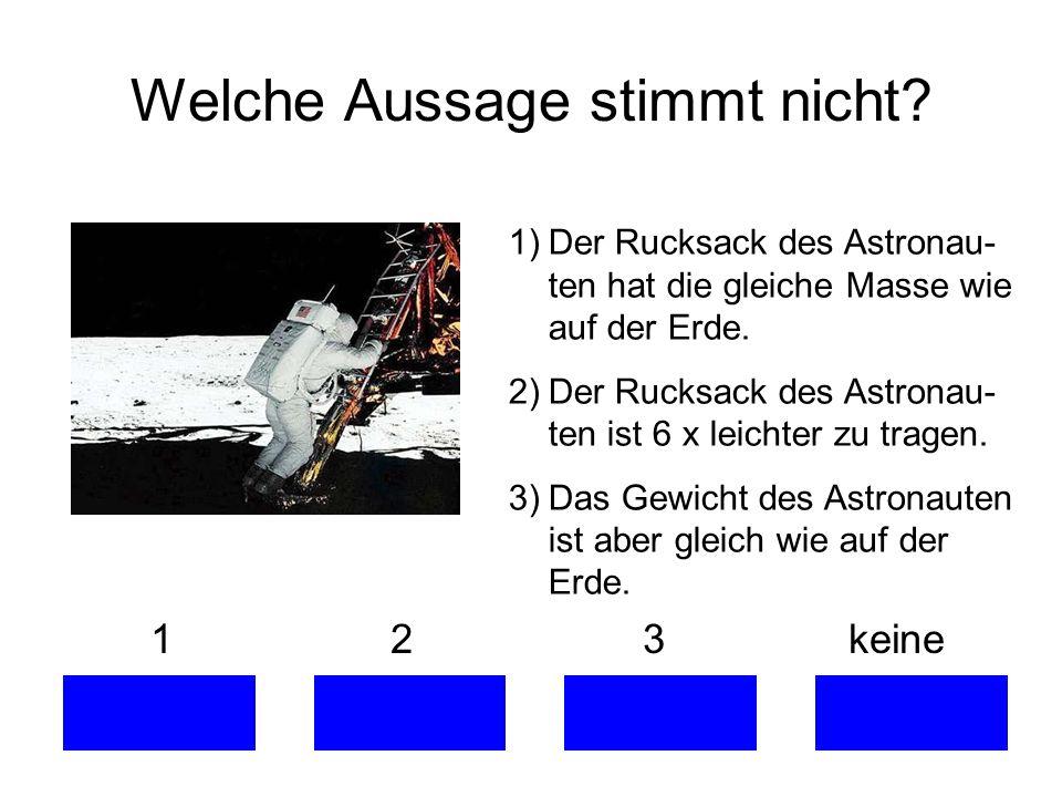 Welche Aussage stimmt nicht? 1 2 3 keine 1)Der Rucksack des Astronau- ten hat die gleiche Masse wie auf der Erde. 2)Der Rucksack des Astronau- ten ist