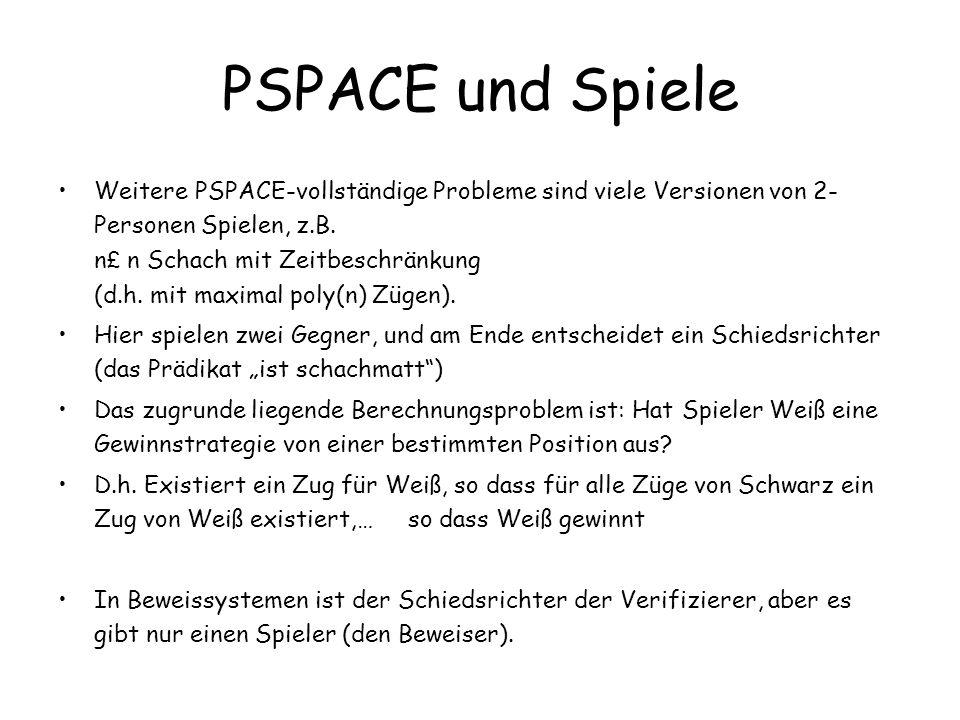 PSPACE und Spiele Weitere PSPACE-vollständige Probleme sind viele Versionen von 2- Personen Spielen, z.B. n £ n Schach mit Zeitbeschränkung (d.h. mit