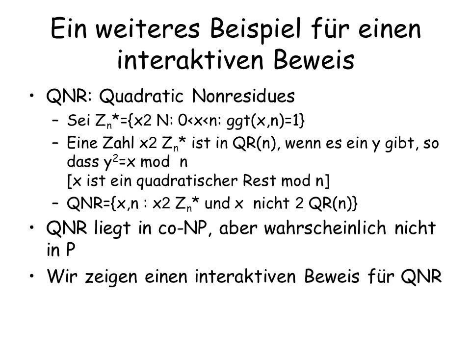 Das Protokoll Ein Protokoll: –Der Verifizierer zieht ein Bit b sowie ein z aus Z n * uniform zufällig –Verifizierer setzt w= z 2 mod n wenn b=1 x z 2 mod n wenn b=0 –Sendet w –Der Beweiser: Wenn w in QR(n) liegt, dann sendet er a=1, sonst 0 –Verifizierer akzeptiert, wenn b=a Analyse: –x,n 2 QNR: w 2 QR(n) gdw b=1, denn wenn x nicht in QR(n) liegt, liegt auch xz 2 nicht in QR(n).