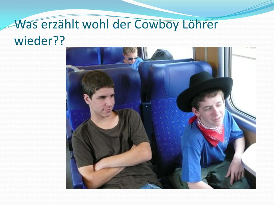 Was erzählt wohl der Cowboy Löhrer wieder??