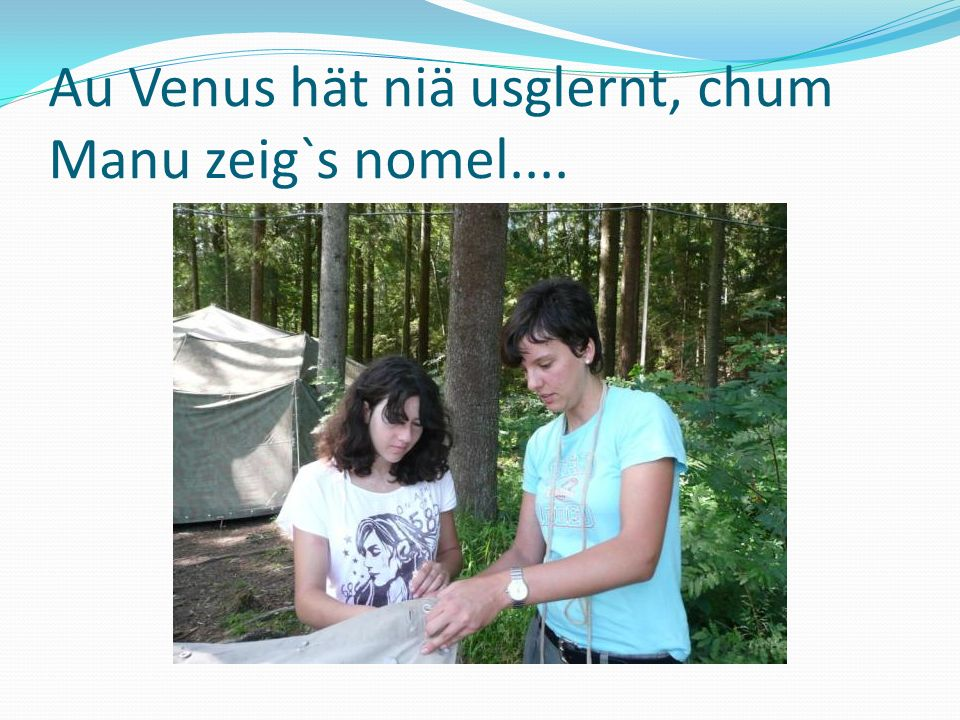 Au Venus hät niä usglernt, chum Manu zeig`s nomel....