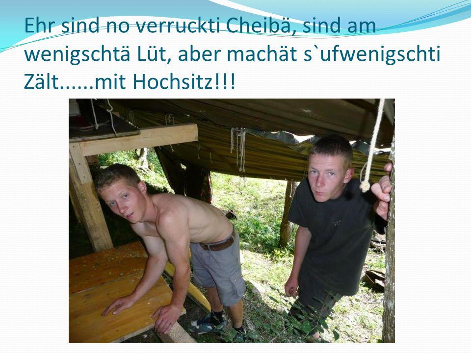 Ehr sind no verruckti Cheibä, sind am wenigschtä Lüt, aber machät s`ufwenigschti Zält......mit Hochsitz!!!