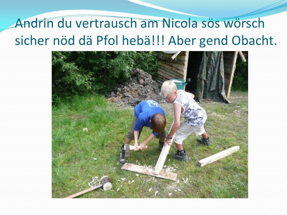Andrin du vertrausch am Nicola sös wörsch sicher nöd dä Pfol hebä!!! Aber gend Obacht.