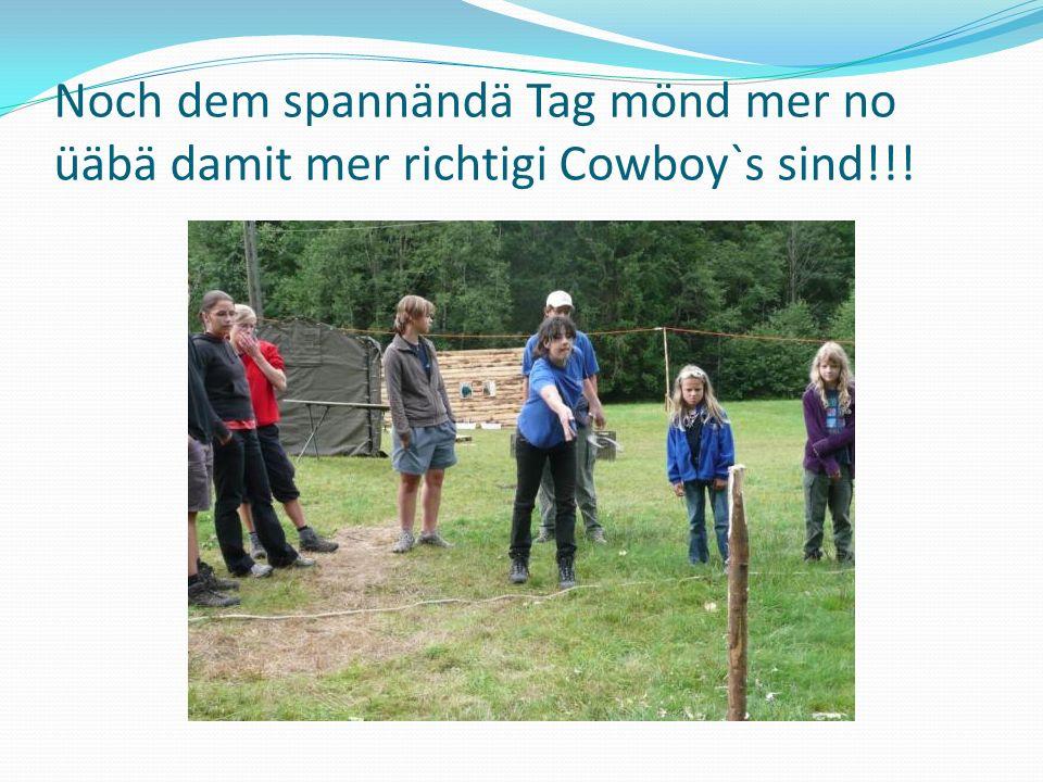Noch dem spannändä Tag mönd mer no üäbä damit mer richtigi Cowboy`s sind!!!