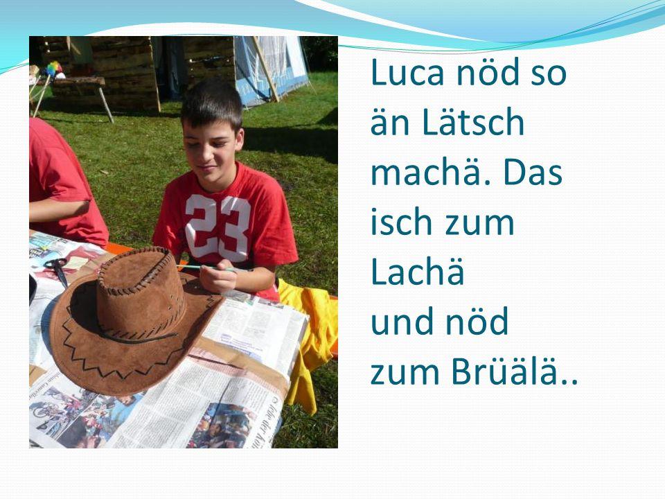 Luca nöd so än Lätsch machä. Das isch zum Lachä und nöd zum Brüälä..