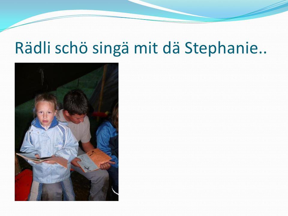 Rädli schö singä mit dä Stephanie..