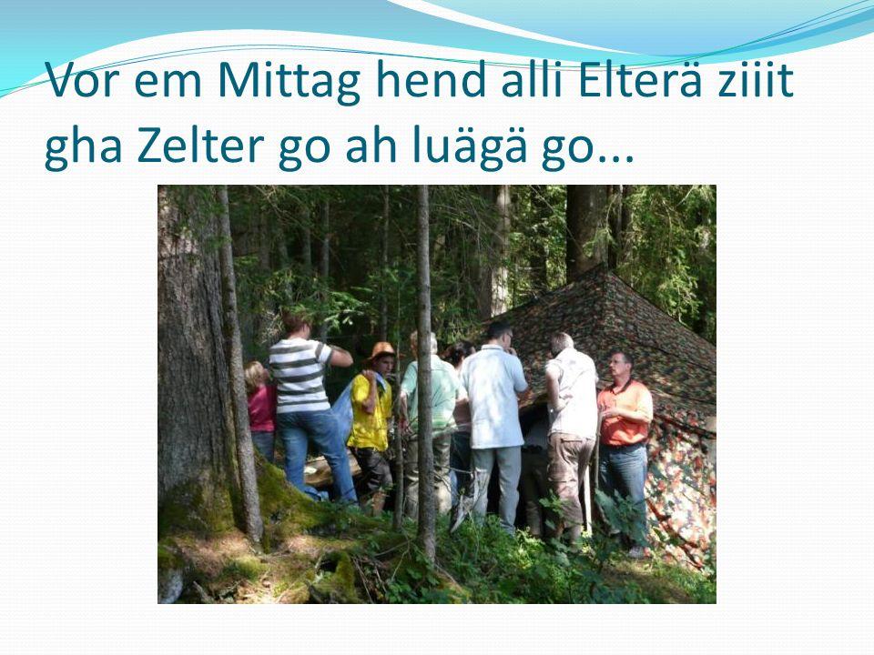 Vor em Mittag hend alli Elterä ziiit gha Zelter go ah luägä go...