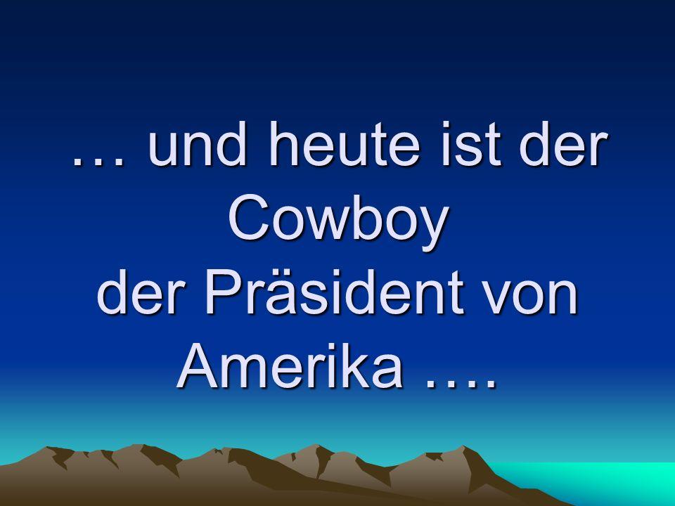 … und heute ist der Cowboy der Präsident von Amerika ….