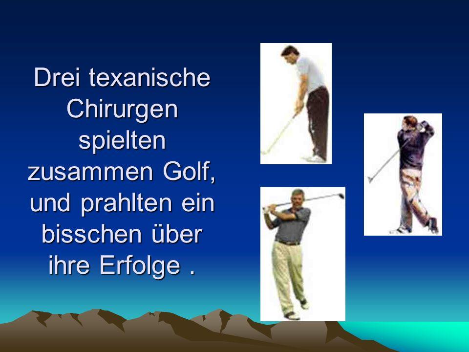 Drei texanische Chirurgen spielten zusammen Golf, und prahlten ein bisschen über ihre Erfolge.