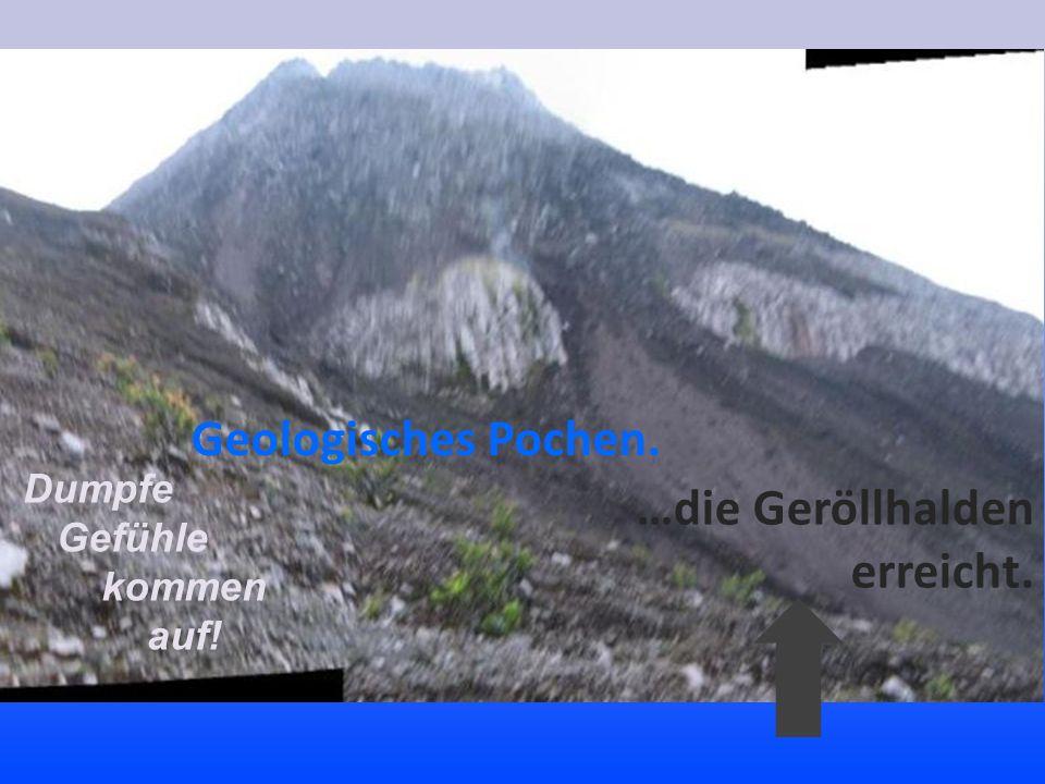 Geologisches Pochen. Dumpfe Gefühle kommen auf! …die Geröllhalden erreicht.