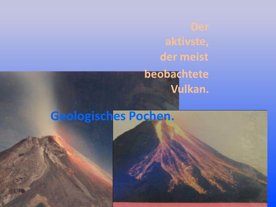 Der aktivste, der meist Geologisches Pochen. beobachtete Vulkan.