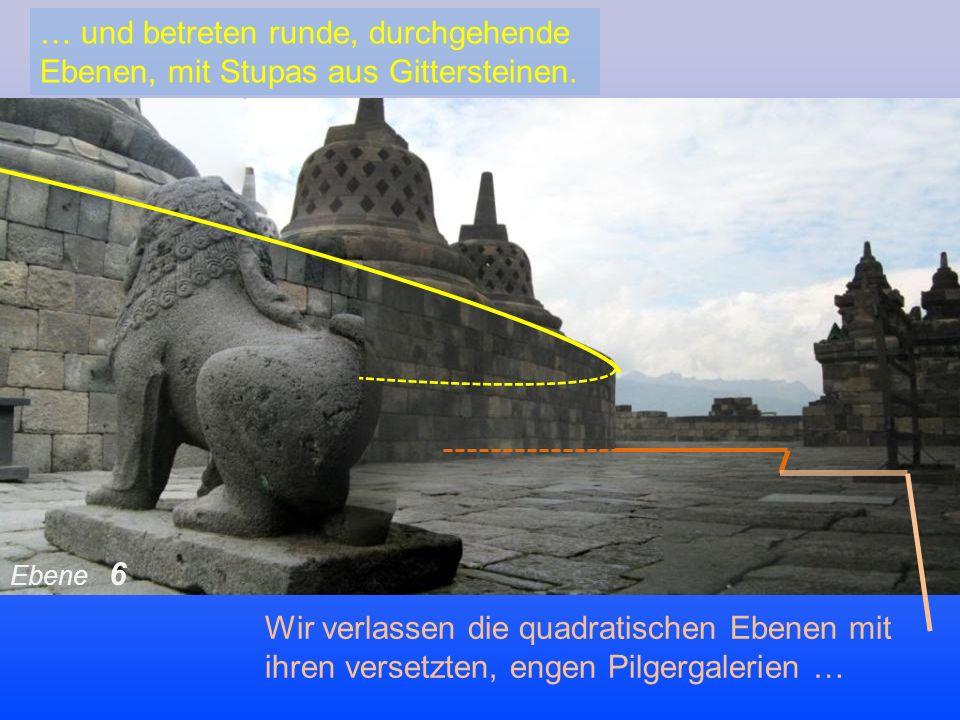 Wir verlassen die quadratischen Ebenen mit ihren versetzten, engen Pilgergalerien … … und betreten runde, durchgehende Ebenen, mit Stupas aus Gittersteinen.